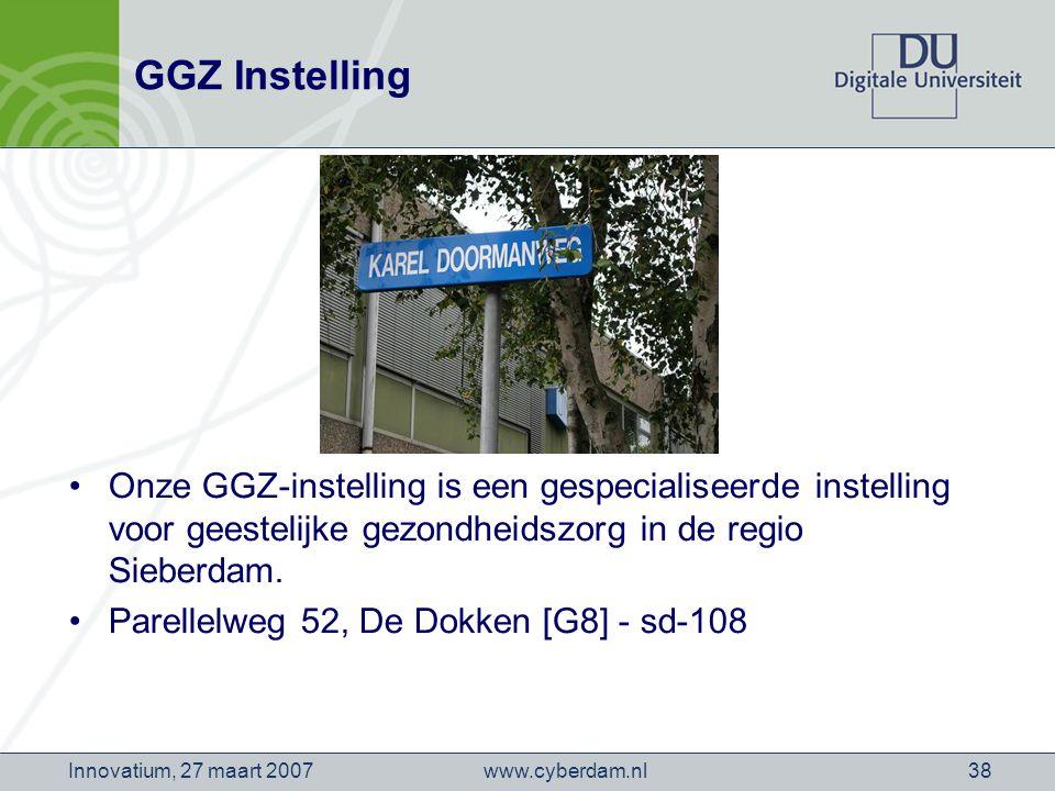 www.cyberdam.nlInnovatium, 27 maart 200738 GGZ Instelling Onze GGZ-instelling is een gespecialiseerde instelling voor geestelijke gezondheidszorg in de regio Sieberdam.