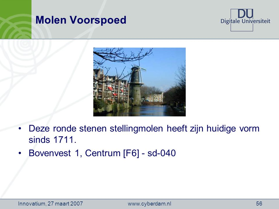 www.cyberdam.nlInnovatium, 27 maart 200756 Molen Voorspoed Deze ronde stenen stellingmolen heeft zijn huidige vorm sinds 1711.