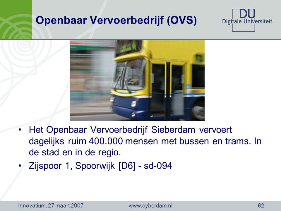 www.cyberdam.nlInnovatium, 27 maart 200762 Openbaar Vervoerbedrijf (OVS) Het Openbaar Vervoerbedrijf Sieberdam vervoert dagelijks ruim 400.000 mensen met bussen en trams.