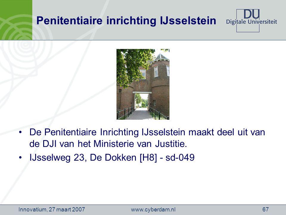 www.cyberdam.nlInnovatium, 27 maart 200767 Penitentiaire inrichting IJsselstein De Penitentiaire Inrichting IJsselstein maakt deel uit van de DJI van het Ministerie van Justitie.