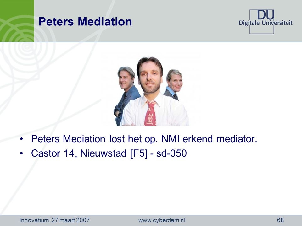 www.cyberdam.nlInnovatium, 27 maart 200768 Peters Mediation Peters Mediation lost het op. NMI erkend mediator. Castor 14, Nieuwstad [F5] - sd-050