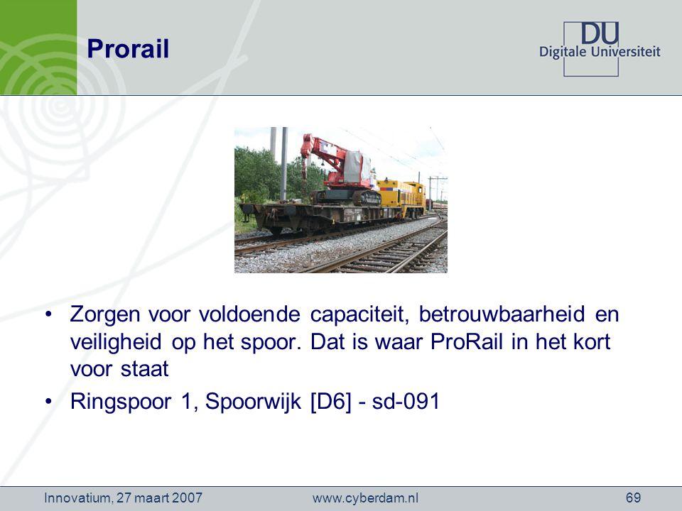 www.cyberdam.nlInnovatium, 27 maart 200769 Prorail Zorgen voor voldoende capaciteit, betrouwbaarheid en veiligheid op het spoor.