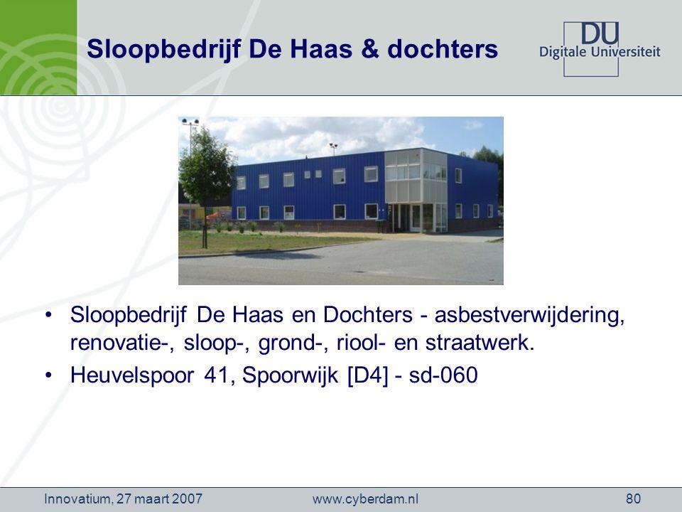 www.cyberdam.nlInnovatium, 27 maart 200780 Sloopbedrijf De Haas & dochters Sloopbedrijf De Haas en Dochters - asbestverwijdering, renovatie-, sloop-, grond-, riool- en straatwerk.