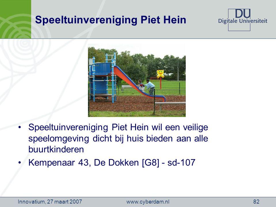 www.cyberdam.nlInnovatium, 27 maart 200782 Speeltuinvereniging Piet Hein Speeltuinvereniging Piet Hein wil een veilige speelomgeving dicht bij huis bieden aan alle buurtkinderen Kempenaar 43, De Dokken [G8] - sd-107
