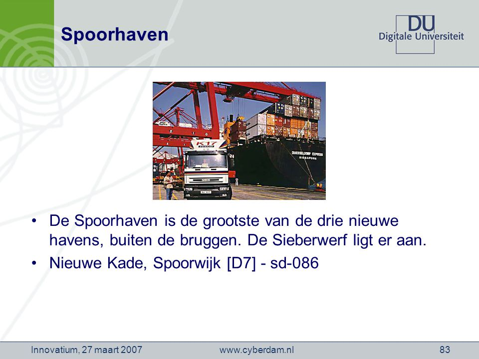 www.cyberdam.nlInnovatium, 27 maart 200783 Spoorhaven De Spoorhaven is de grootste van de drie nieuwe havens, buiten de bruggen.