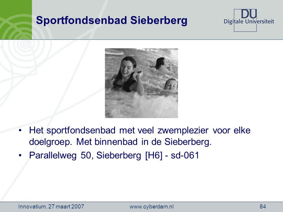 www.cyberdam.nlInnovatium, 27 maart 200784 Sportfondsenbad Sieberberg Het sportfondsenbad met veel zwemplezier voor elke doelgroep.