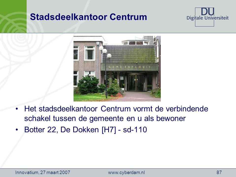 www.cyberdam.nlInnovatium, 27 maart 200787 Stadsdeelkantoor Centrum Het stadsdeelkantoor Centrum vormt de verbindende schakel tussen de gemeente en u als bewoner Botter 22, De Dokken [H7] - sd-110