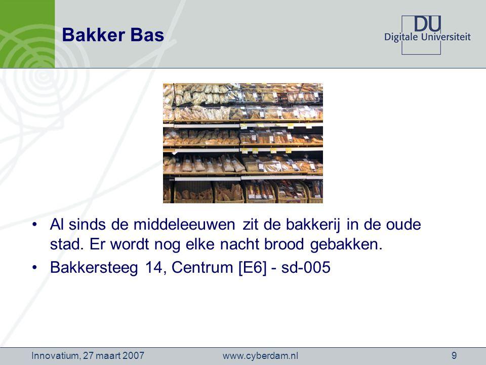 www.cyberdam.nlInnovatium, 27 maart 20079 Bakker Bas Al sinds de middeleeuwen zit de bakkerij in de oude stad.