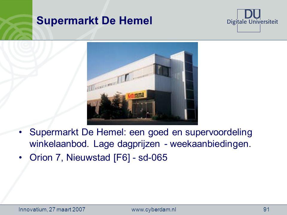 www.cyberdam.nlInnovatium, 27 maart 200791 Supermarkt De Hemel Supermarkt De Hemel: een goed en supervoordeling winkelaanbod.