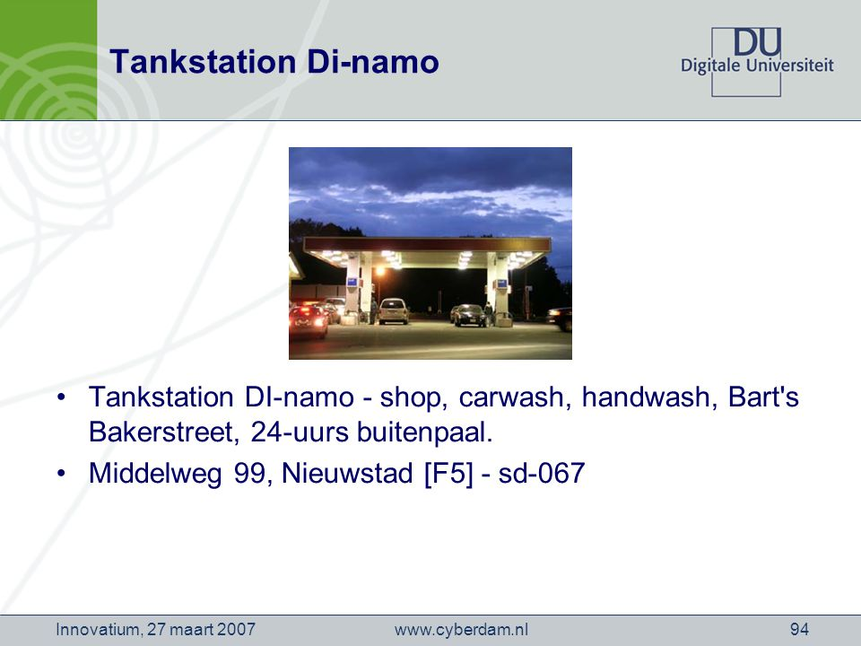 www.cyberdam.nlInnovatium, 27 maart 200794 Tankstation Di-namo Tankstation DI-namo - shop, carwash, handwash, Bart s Bakerstreet, 24-uurs buitenpaal.