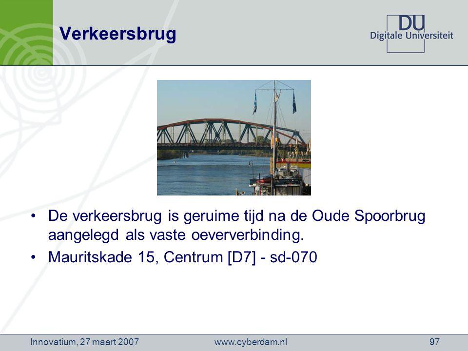 www.cyberdam.nlInnovatium, 27 maart 200797 Verkeersbrug De verkeersbrug is geruime tijd na de Oude Spoorbrug aangelegd als vaste oeververbinding.