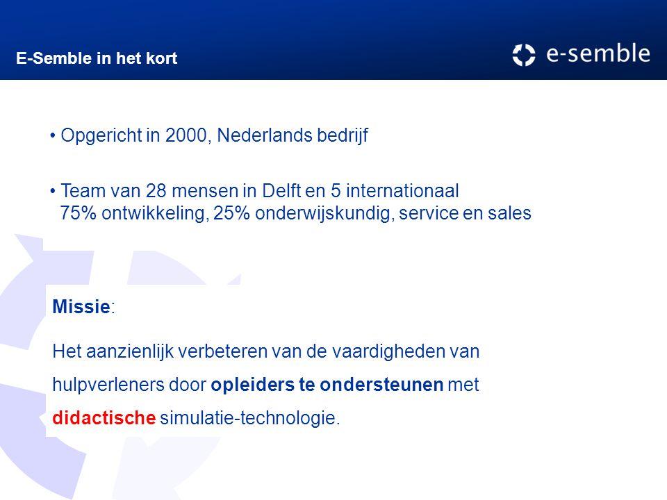 E-Semble in het kort Opgericht in 2000, Nederlands bedrijf Team van 28 mensen in Delft en 5 internationaal 75% ontwikkeling, 25% onderwijskundig, service en sales Missie: Het aanzienlijk verbeteren van de vaardigheden van hulpverleners door opleiders te ondersteunen met didactische simulatie-technologie.