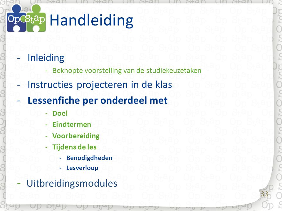 33 Handleiding -Inleiding -Beknopte voorstelling van de studiekeuzetaken -Instructies projecteren in de klas -Lessenfiche per onderdeel met -Doel -Ein