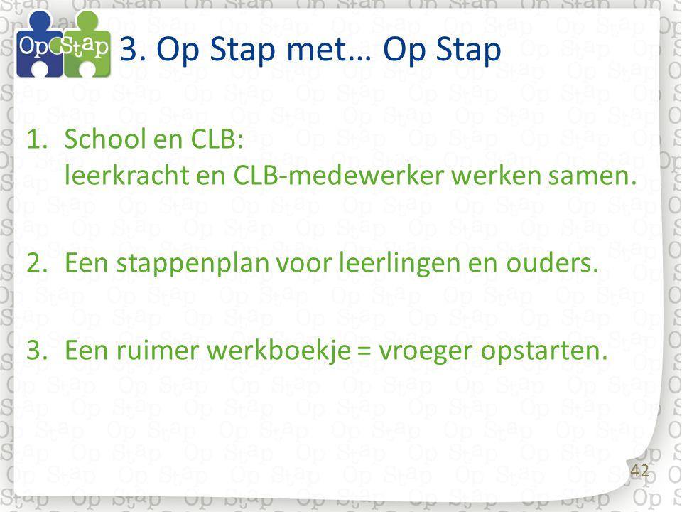 42 3. Op Stap met… Op Stap 1.School en CLB: leerkracht en CLB-medewerker werken samen. 2.Een stappenplan voor leerlingen en ouders. 3.Een ruimer werkb