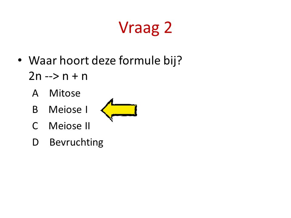 Vraag 2 Waar hoort deze formule bij? 2n --> n + n A Mitose B Meiose I C Meiose II D Bevruchting