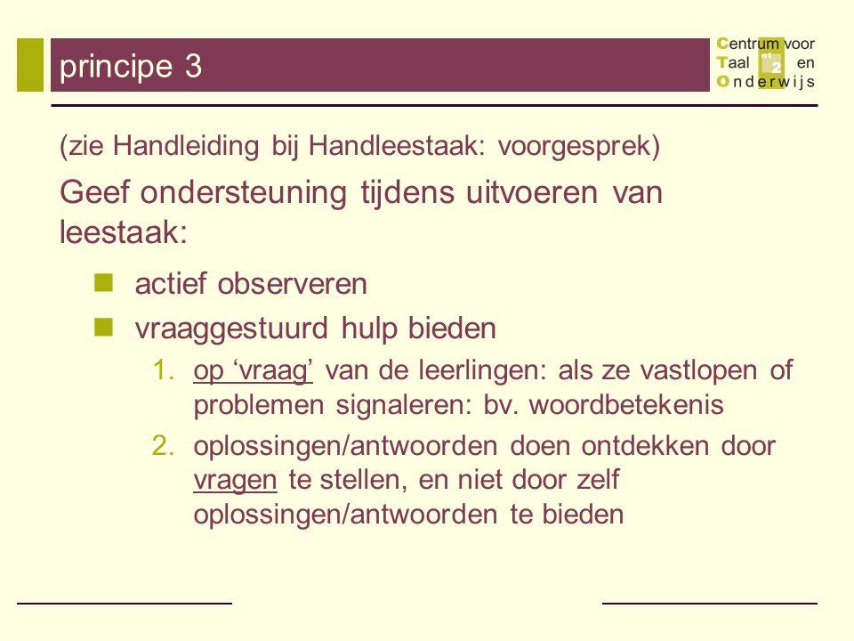 principe 3 (zie Handleiding bij Handleestaak: voorgesprek) Geef ondersteuning tijdens uitvoeren van leestaak: actief observeren vraaggestuurd hulp bie