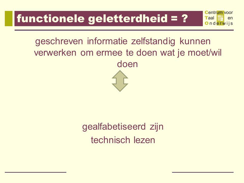 functionele geletterdheid = ? geschreven informatie zelfstandig kunnen verwerken om ermee te doen wat je moet/wil doen gealfabetiseerd zijn technisch