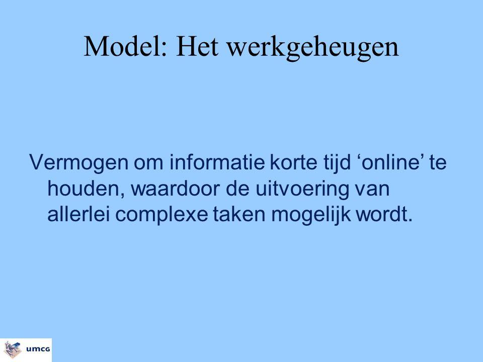 Model: Het werkgeheugen Vermogen om informatie korte tijd 'online' te houden, waardoor de uitvoering van allerlei complexe taken mogelijk wordt.