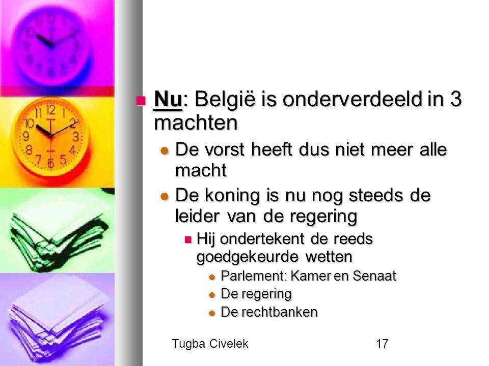 Tugba Civelek17 Nu: België is onderverdeeld in 3 machten Nu: België is onderverdeeld in 3 machten De vorst heeft dus niet meer alle macht De vorst hee