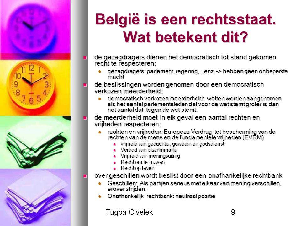 Tugba Civelek9 België is een rechtsstaat. Wat betekent dit? de gezagdragers dienen het democratisch tot stand gekomen recht te respecteren; de gezagdr