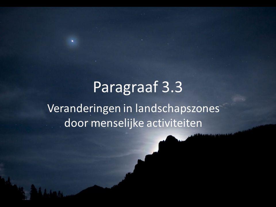 Paragraaf 3.3 Veranderingen in landschapszones door menselijke activiteiten