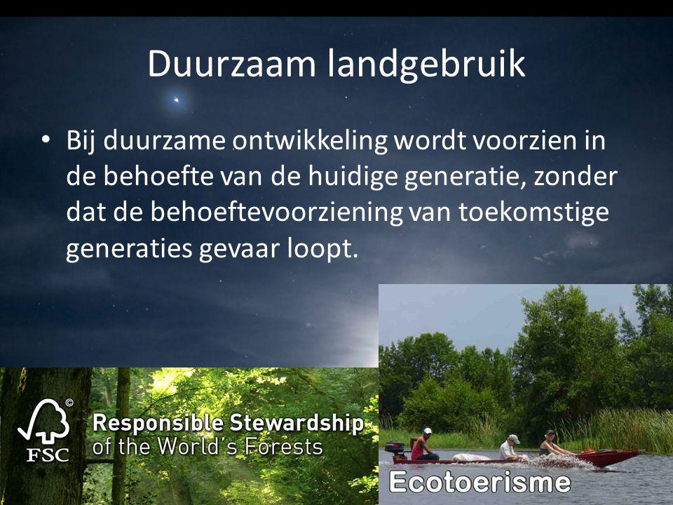 Duurzaam landgebruik Bij duurzame ontwikkeling wordt voorzien in de behoefte van de huidige generatie, zonder dat de behoeftevoorziening van toekomsti