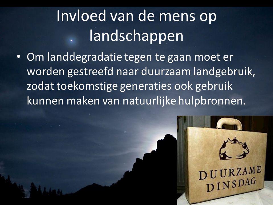 Invloed van de mens op landschappen Om landdegradatie tegen te gaan moet er worden gestreefd naar duurzaam landgebruik, zodat toekomstige generaties o