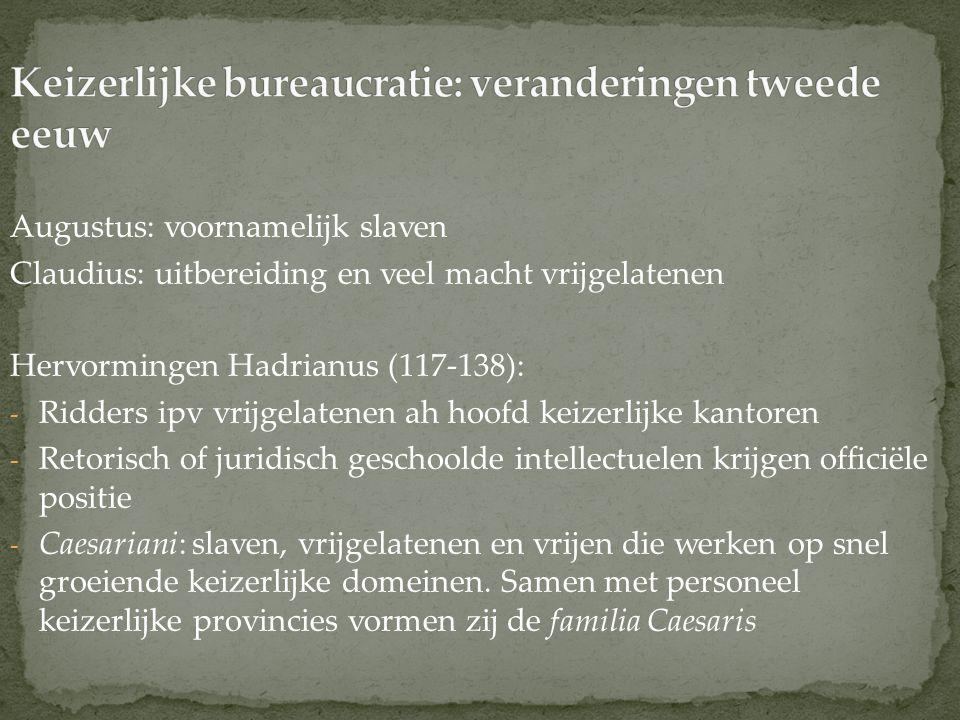 Augustus: voornamelijk slaven Claudius: uitbereiding en veel macht vrijgelatenen Hervormingen Hadrianus (117-138): - Ridders ipv vrijgelatenen ah hoof