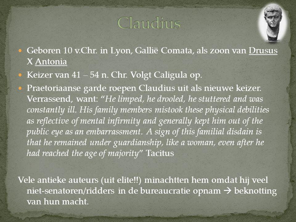 Geboren 10 v.Chr. in Lyon, Gallië Comata, als zoon van Drusus X Antonia Keizer van 41 – 54 n. Chr. Volgt Caligula op. Praetoriaanse garde roepen Claud