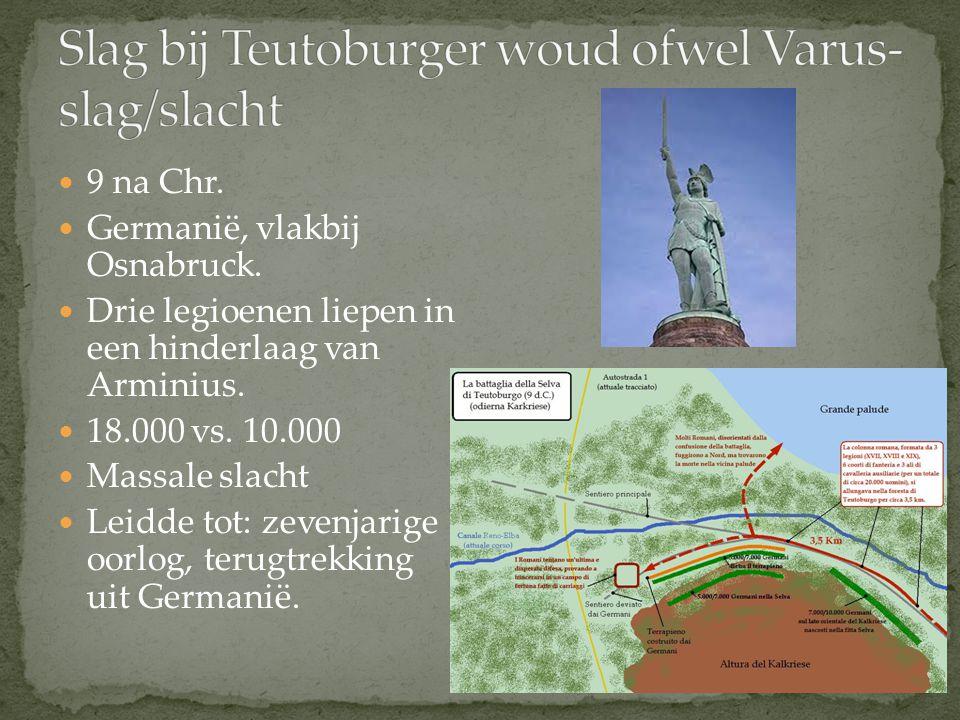 9 na Chr. Germanië, vlakbij Osnabruck. Drie legioenen liepen in een hinderlaag van Arminius. 18.000 vs. 10.000 Massale slacht Leidde tot: zevenjarige
