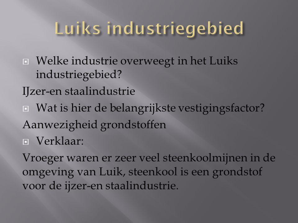  Welke industrie overweegt in het Luiks industriegebied? IJzer-en staalindustrie  Wat is hier de belangrijkste vestigingsfactor? Aanwezigheid gronds