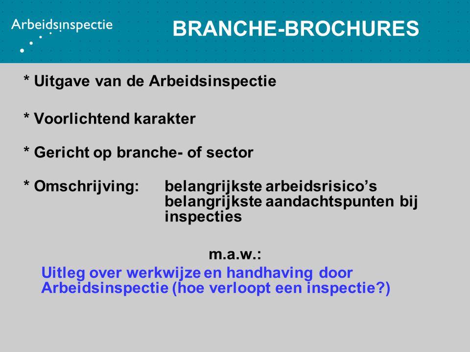 BRANCHE-BROCHURES * Uitgave van de Arbeidsinspectie * Voorlichtend karakter * Gericht op branche- of sector * Omschrijving: belangrijkste arbeidsrisic