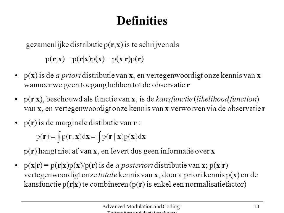 Advanced Modulation and Coding : Estimation and decision theory 11 Definities p(r,x) = p(r|x)p(x) = p(x|r)p(r) gezamenlijke distributie p(r,x) is te schrijven als p(x) is de a priori distributie van x, en vertegenwoordigt onze kennis van x wanneer we geen toegang hebben tot de observatie r p(r|x), beschouwd als functie van x, is de kansfunctie (likelihood function) van x, en vertegenwoordigt onze kennis van x verworven via de observatie r p(r) is de marginale distibutie van r : p(r) hangt niet af van x, en levert dus geen informatie over x p(x|r) = p(r|x)p(x)/p(r) is de a posteriori distributie van x; p(x|r) vertegenwoordigt onze totale kennis van x, door a priori kennis p(x) en de kansfunctie p(r|x) te combineren (p(r) is enkel een normalisatiefactor)
