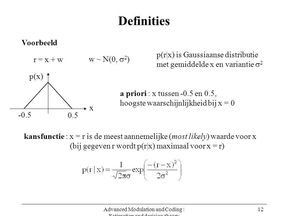 Advanced Modulation and Coding : Estimation and decision theory 12 Definities Voorbeeld r = x + w w ~ N(0,  2 ) p(r|x) is Gaussiaanse distributie met gemiddelde x en variantie  2 p(x) x -0.5 0.5 a priori : x tussen -0.5 en 0.5, hoogste waarschijnlijkheid bij x = 0 kansfunctie : x = r is de meest aannemelijke (most likely) waarde voor x (bij gegeven r wordt p(r|x) maximaal voor x = r)