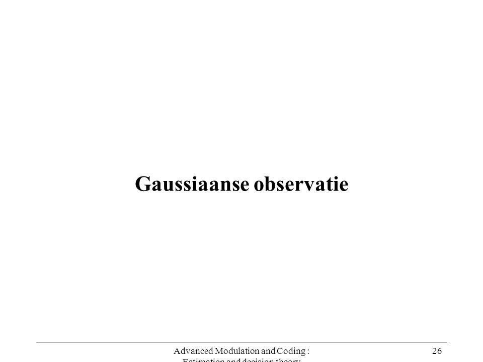 Advanced Modulation and Coding : Estimation and decision theory 26 Gaussiaanse observatie