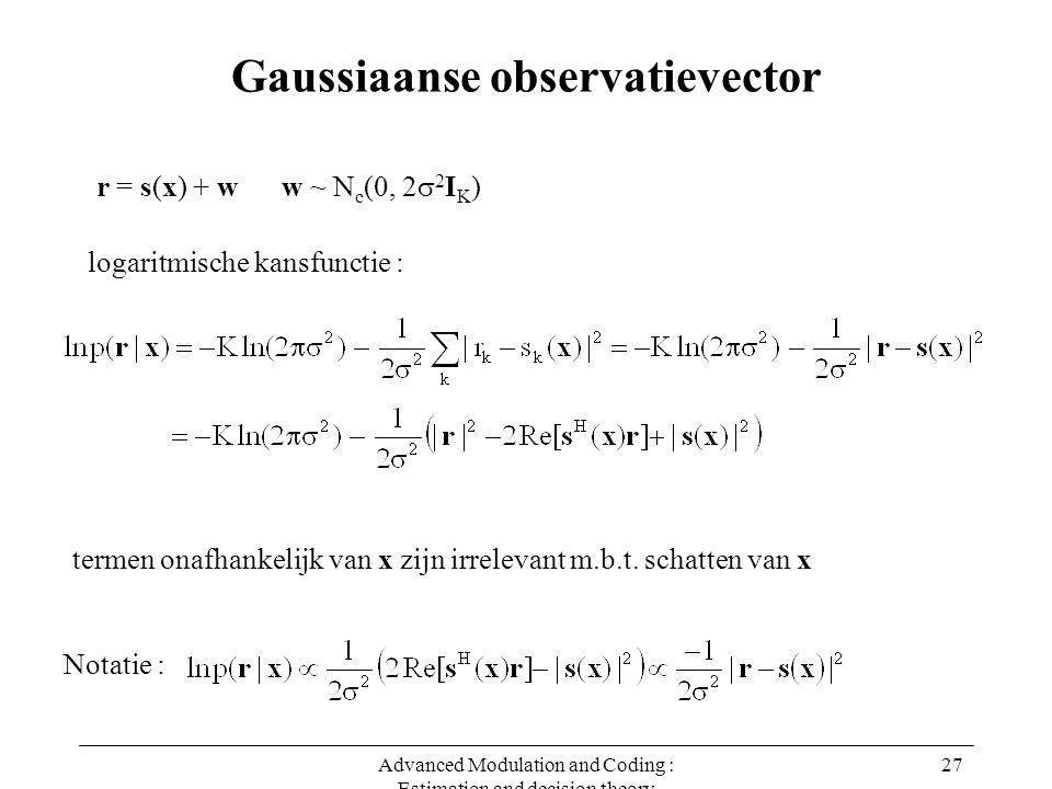 Advanced Modulation and Coding : Estimation and decision theory 27 Gaussiaanse observatievector r = s(x) + w w ~ N c (0, 2  2 I K ) logaritmische kansfunctie : Notatie : termen onafhankelijk van x zijn irrelevant m.b.t.