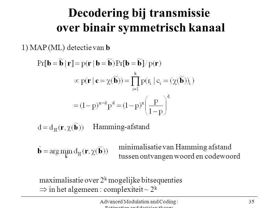 Advanced Modulation and Coding : Estimation and decision theory 35 Decodering bij transmissie over binair symmetrisch kanaal 1) MAP (ML) detectie van