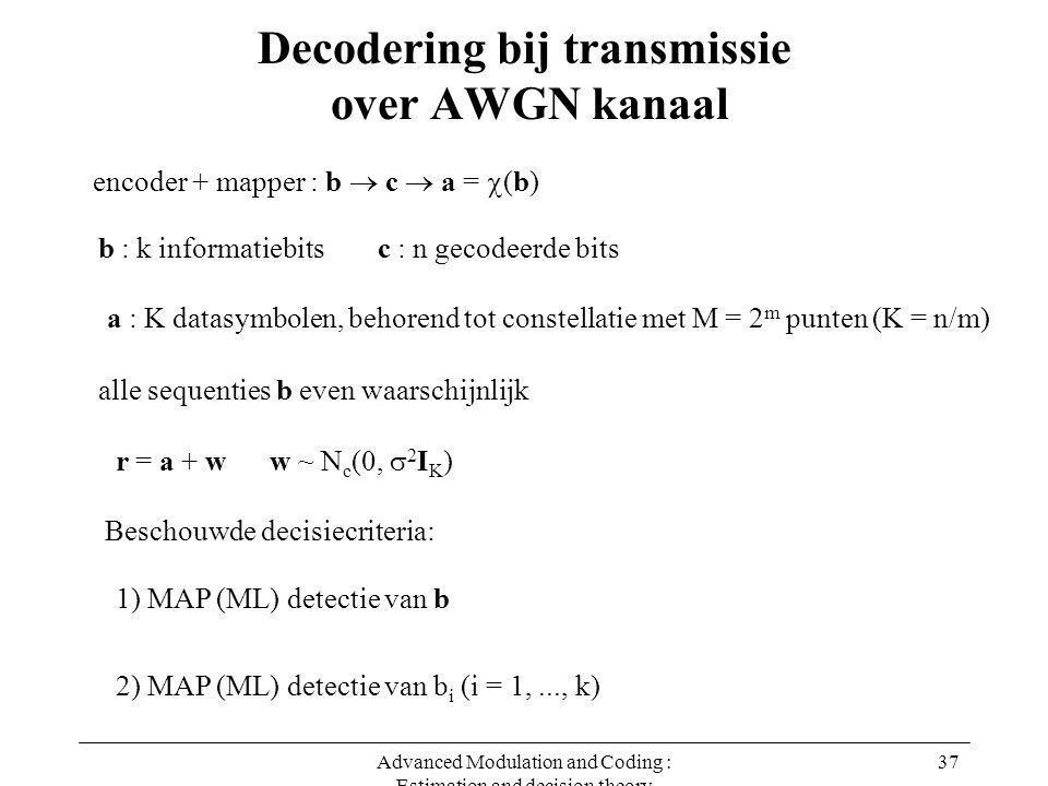 Advanced Modulation and Coding : Estimation and decision theory 37 Decodering bij transmissie over AWGN kanaal r = a + w w ~ N c (0,  2 I K ) encoder + mapper : b  c  a =  (b) b : k informatiebitsc : n gecodeerde bits alle sequenties b even waarschijnlijk a : K datasymbolen, behorend tot constellatie met M = 2 m punten (K = n/m) 1) MAP (ML) detectie van b 2) MAP (ML) detectie van b i (i = 1,..., k) Beschouwde decisiecriteria: