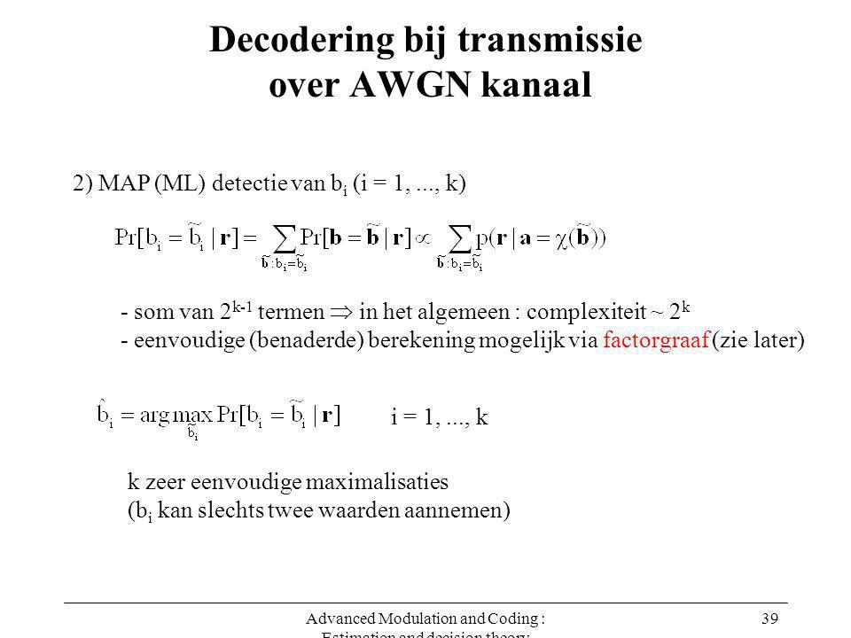 Advanced Modulation and Coding : Estimation and decision theory 39 Decodering bij transmissie over AWGN kanaal 2) MAP (ML) detectie van b i (i = 1,...