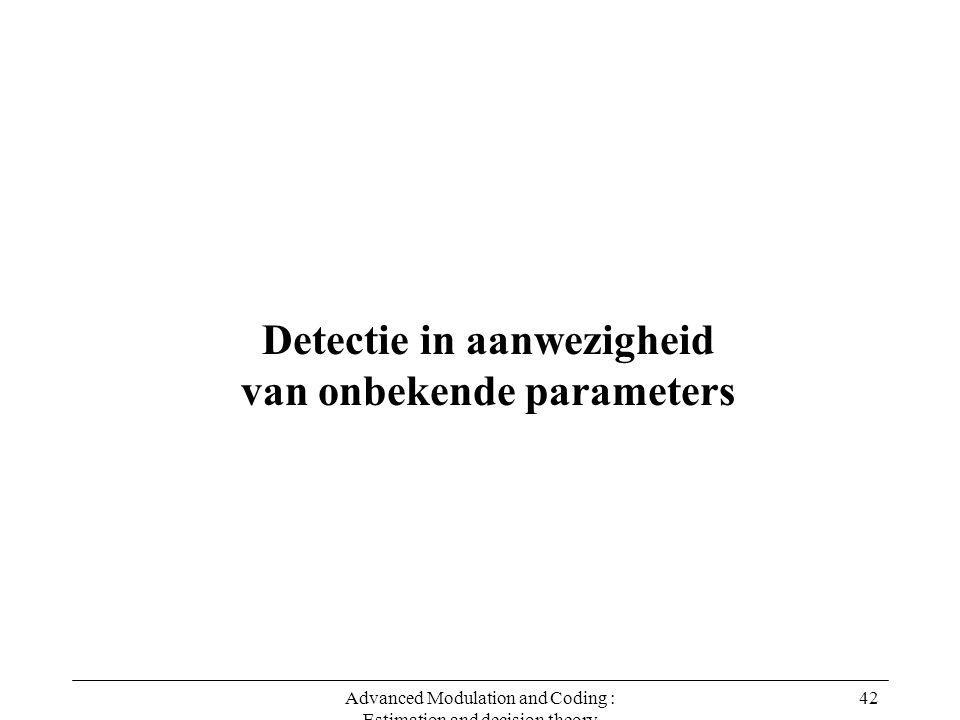 Advanced Modulation and Coding : Estimation and decision theory 42 Detectie in aanwezigheid van onbekende parameters