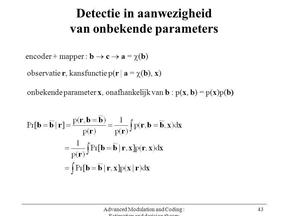 Advanced Modulation and Coding : Estimation and decision theory 43 Detectie in aanwezigheid van onbekende parameters encoder + mapper : b  c  a =  (b) onbekende parameter x, onafhankelijk van b : p(x, b) = p(x)p(b) observatie r, kansfunctie p(r | a =  (b), x)