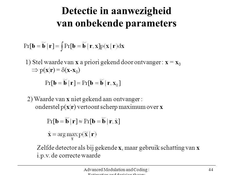 Advanced Modulation and Coding : Estimation and decision theory 44 Detectie in aanwezigheid van onbekende parameters 1) Stel waarde van x a priori gekend door ontvanger : x = x 0  p(x|r) =  (x-x 0 ) 2) Waarde van x niet gekend aan ontvanger : onderstel p(x|r) vertoont scherp maximum over x Zelfde detector als bij gekende x, maar gebruik schatting van x i.p.v.
