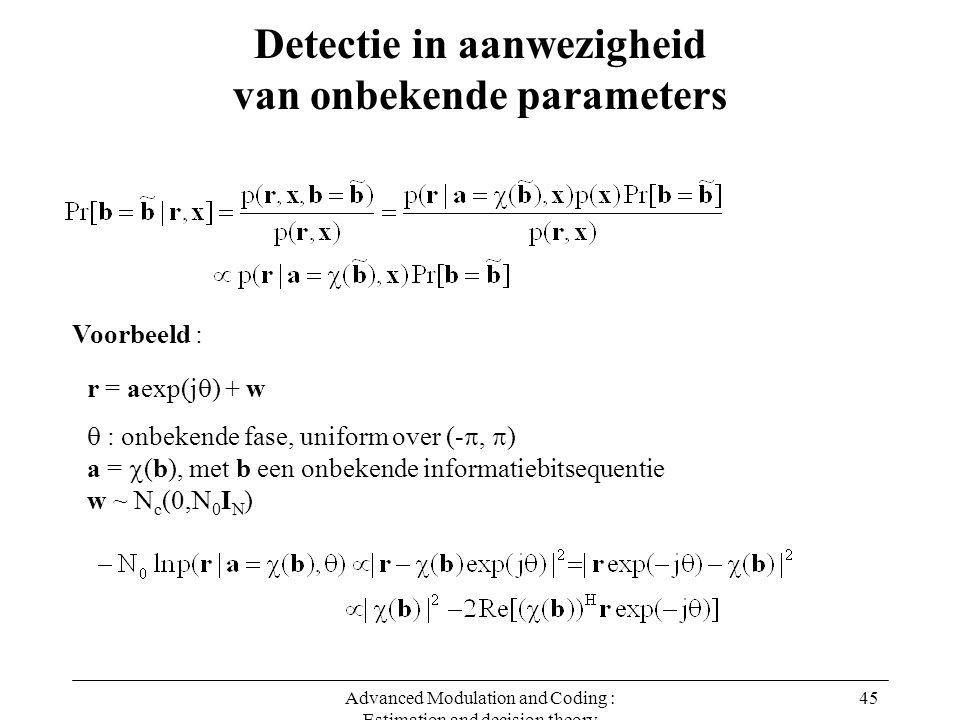 Advanced Modulation and Coding : Estimation and decision theory 45 Detectie in aanwezigheid van onbekende parameters Voorbeeld : r = aexp(j  ) + w  : onbekende fase, uniform over (- ,  ) a =  (b), met b een onbekende informatiebitsequentie w ~ N c (0,N 0 I N )