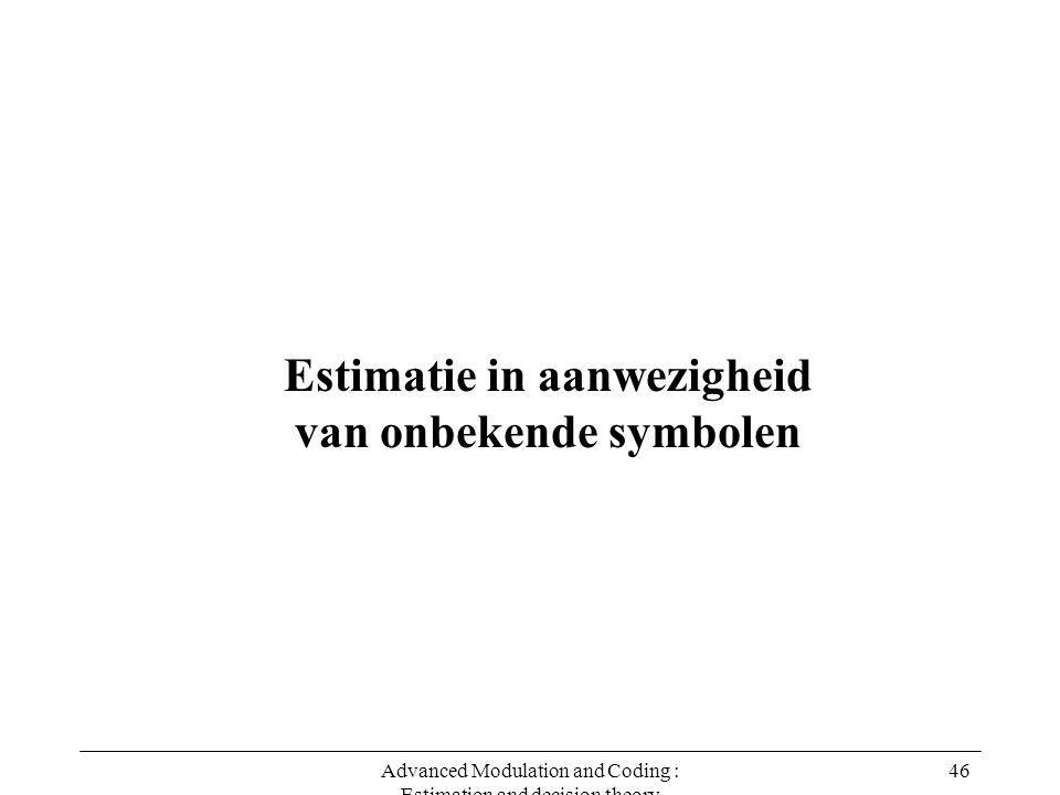 Advanced Modulation and Coding : Estimation and decision theory 46 Estimatie in aanwezigheid van onbekende symbolen