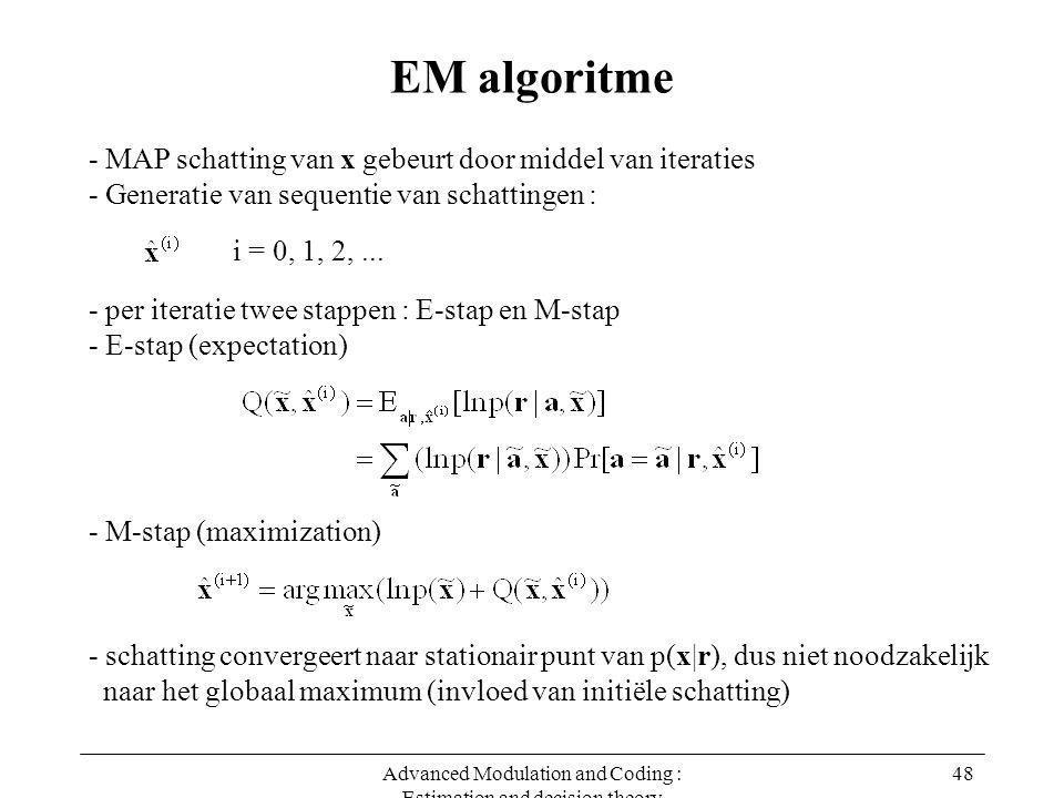Advanced Modulation and Coding : Estimation and decision theory 48 EM algoritme - MAP schatting van x gebeurt door middel van iteraties - Generatie va