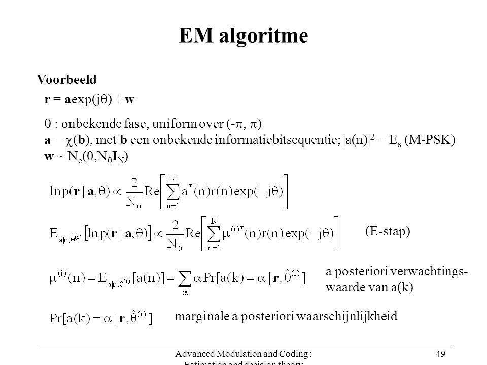Advanced Modulation and Coding : Estimation and decision theory 49 EM algoritme Voorbeeld r = aexp(j  ) + w  : onbekende fase, uniform over (- ,  ) a =  (b), met b een onbekende informatiebitsequentie; |a(n)| 2 = E s (M-PSK) w ~ N c (0,N 0 I N ) a posteriori verwachtings- waarde van a(k) marginale a posteriori waarschijnlijkheid (E-stap)