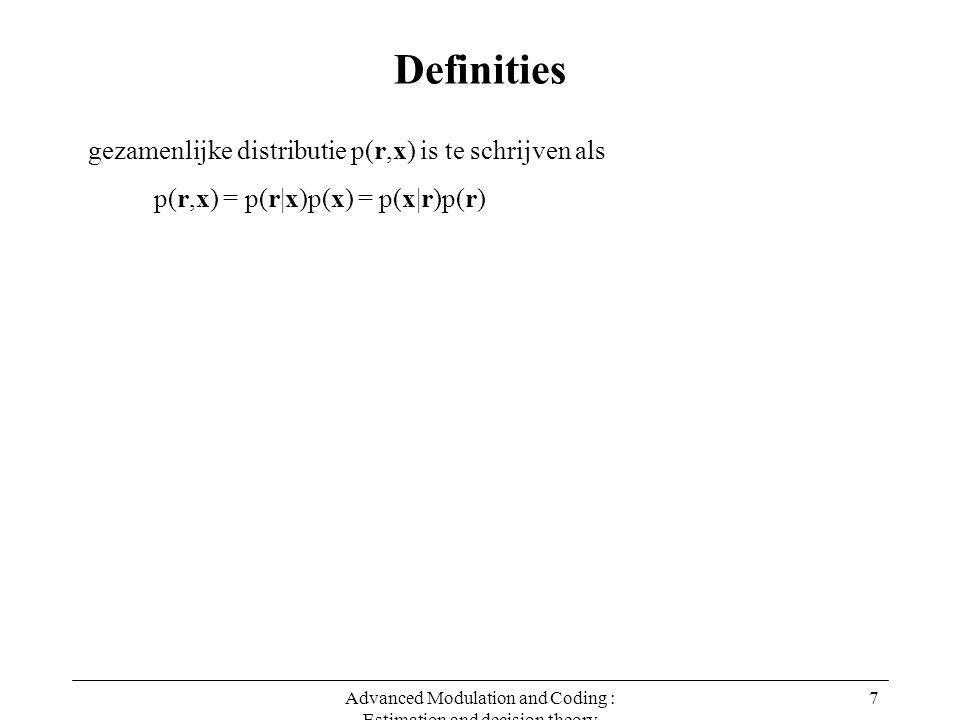 Advanced Modulation and Coding : Estimation and decision theory 8 Definities p(r,x) = p(r|x)p(x) = p(x|r)p(r) gezamenlijke distributie p(r,x) is te schrijven als p(x) is de a priori distributie van x, en vertegenwoordigt onze kennis van x wanneer we geen toegang hebben tot de observatie r p(x) x -0.5 0.5