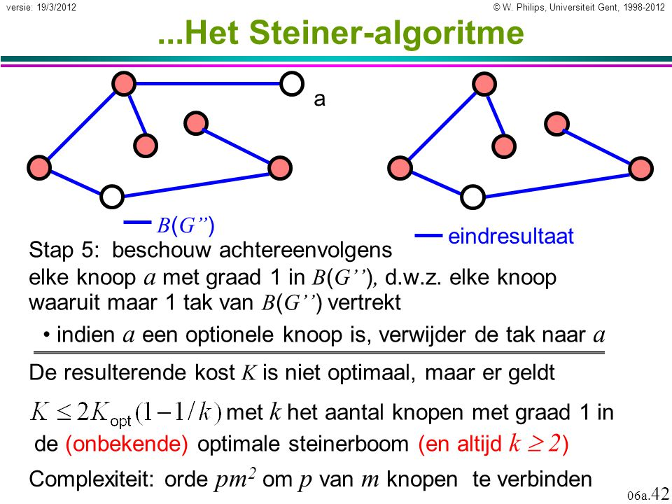 © W. Philips, Universiteit Gent, 1998-2012 versie: 19/3/2012 06a. 42...Het Steiner-algoritme Stap 5: beschouw achtereenvolgens elke knoop a met graad