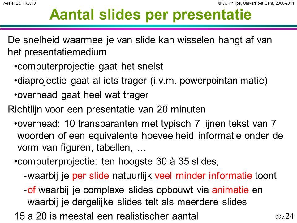 © W. Philips, Universiteit Gent, 2000-2011versie: 23/11/2010 09c. 24 Aantal slides per presentatie De snelheid waarmee je van slide kan wisselen hangt