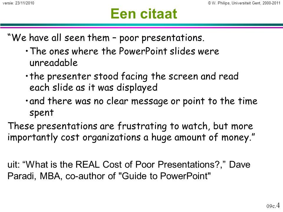 """© W. Philips, Universiteit Gent, 2000-2011versie: 23/11/2010 09c. 4 Een citaat """"We have all seen them – poor presentations. The ones where the PowerPo"""